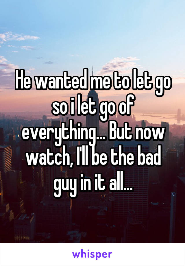 He wanted me to let go so i let go of everything... But now watch, I'll be the bad guy in it all...
