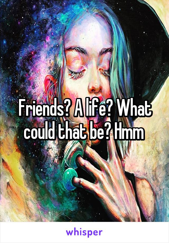 Friends? A life? What could that be? Hmm