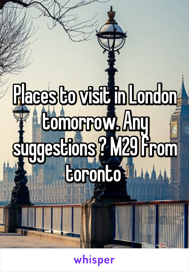 Places to visit in London tomorrow. Any suggestions ? M29 from toronto