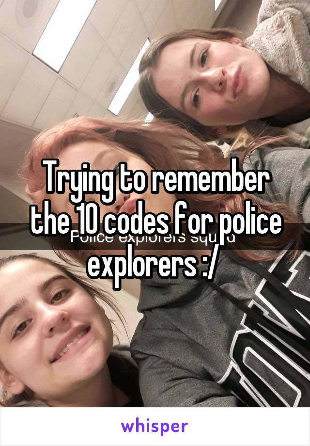 Trying to remember the 10 codes for police explorers :/