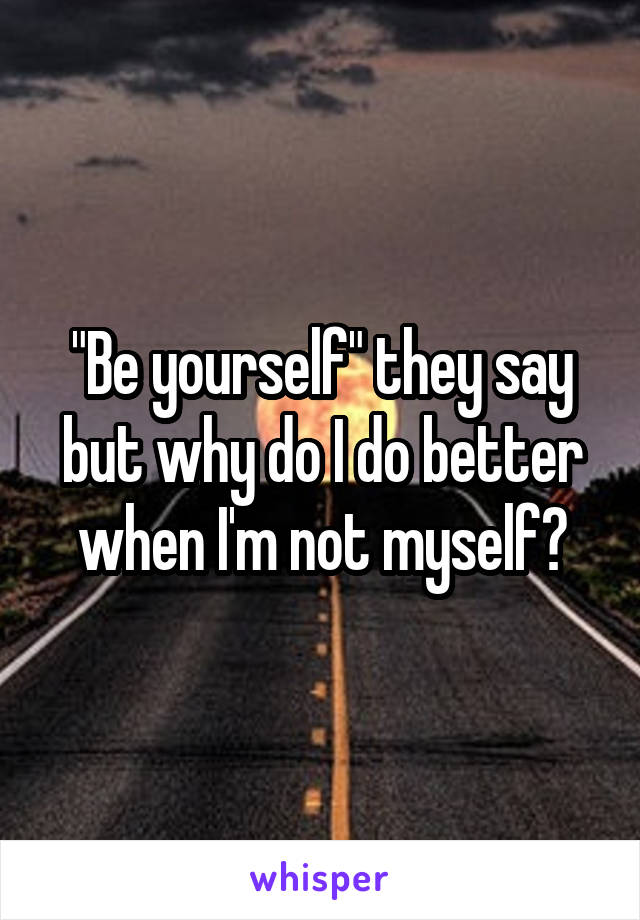 """""""Be yourself"""" they say but why do I do better when I'm not myself?"""