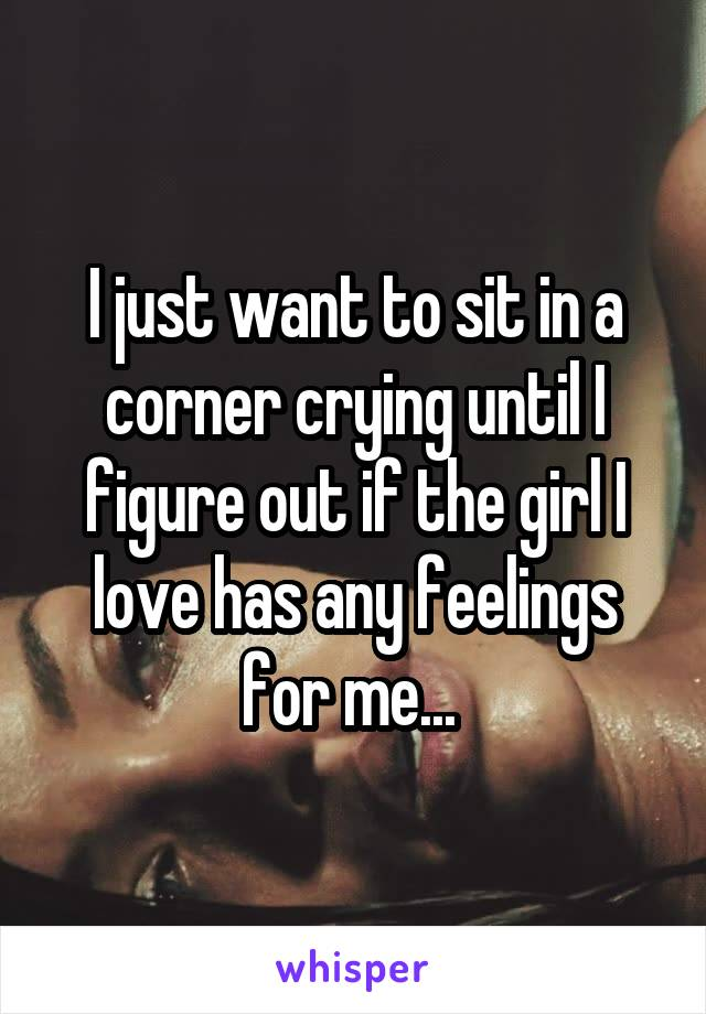 I just want to sit in a corner crying until I figure out if the girl I love has any feelings for me...