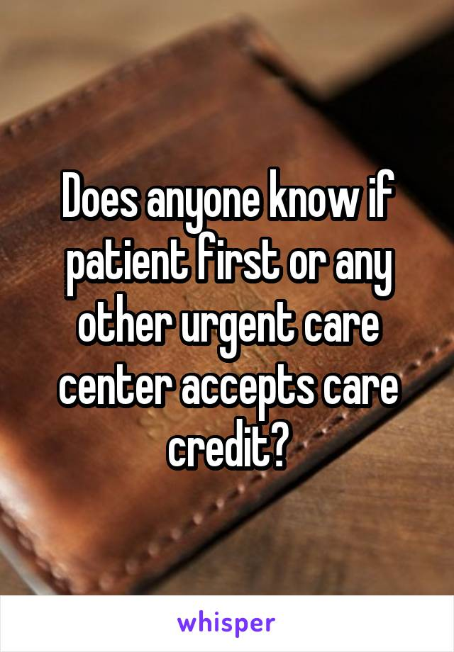 Does anyone know if patient first or any other urgent care center accepts care credit?
