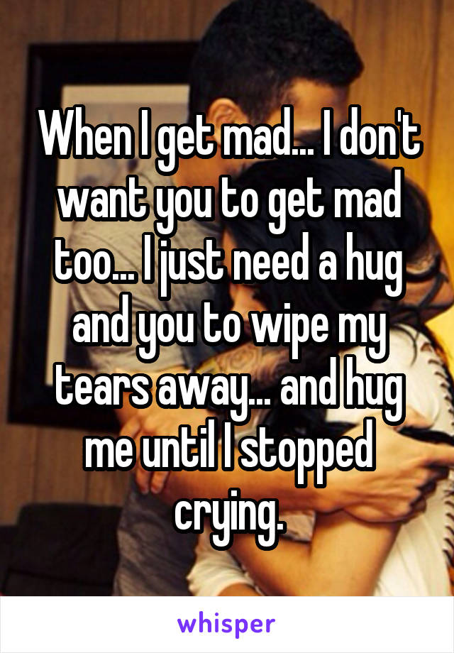 When I get mad... I don't want you to get mad too... I just need a hug and you to wipe my tears away... and hug me until I stopped crying.