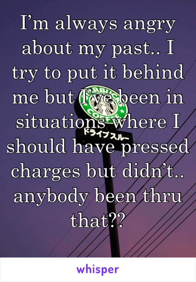 I'm always angry about my past.. I try to put it behind me but I've been in situations where I should have pressed charges but didn't.. anybody been thru that??