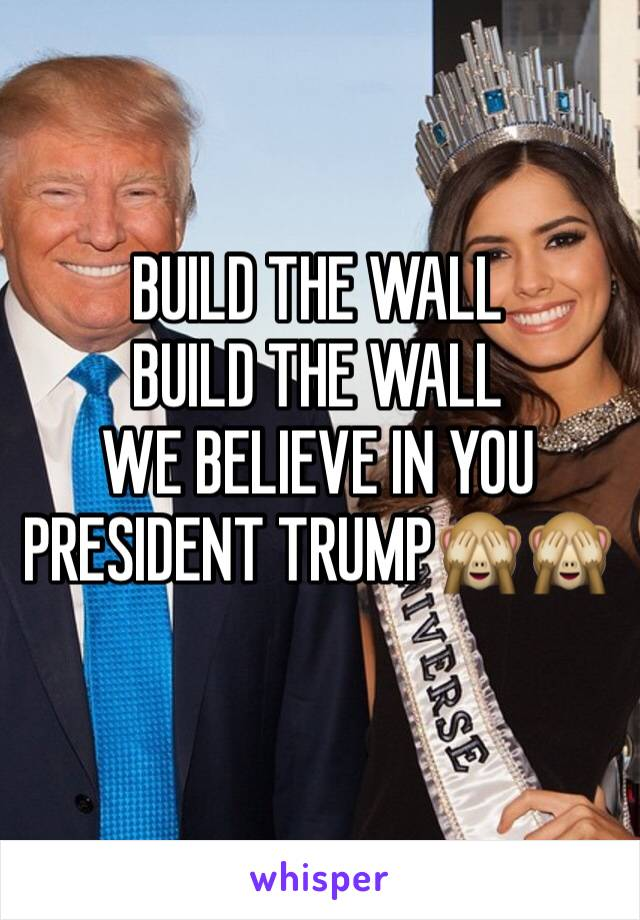 BUILD THE WALL BUILD THE WALL WE BELIEVE IN YOU PRESIDENT TRUMP🙈🙈