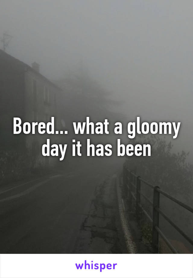 Bored... what a gloomy day it has been