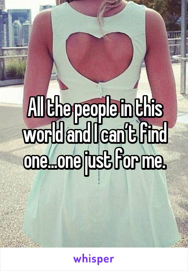 All the people in this world and I can't find one...one just for me.