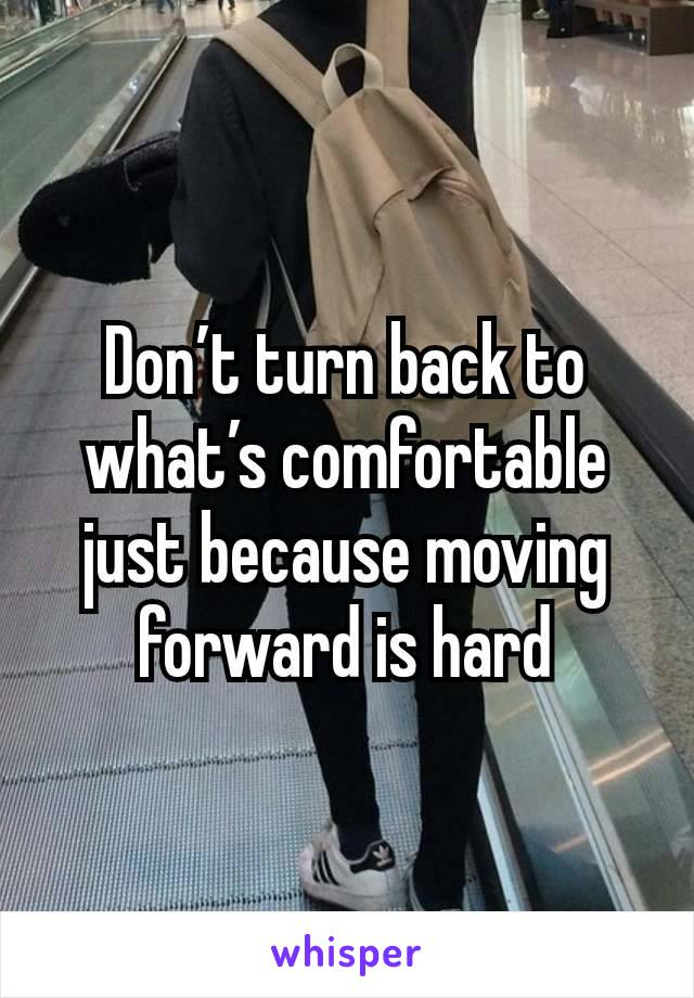 Don't turn back to what's comfortable just because moving forward is hard