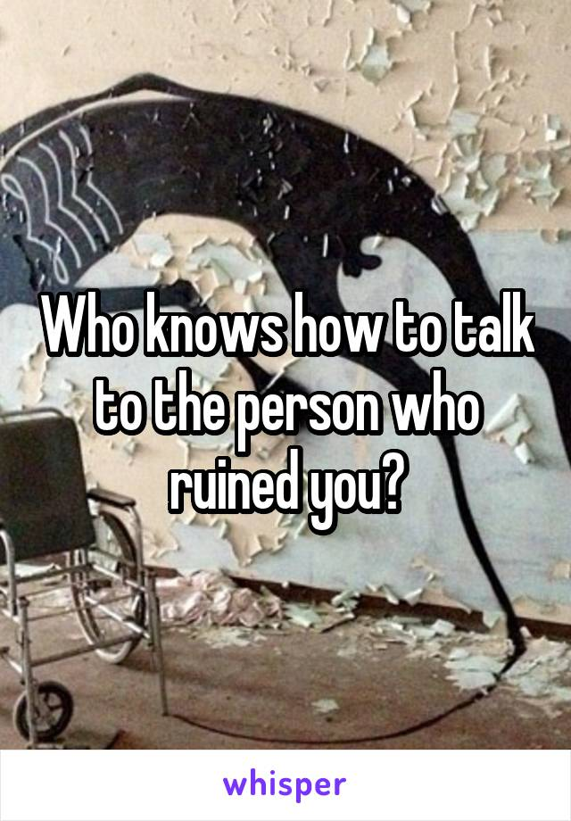 Who knows how to talk to the person who ruined you?