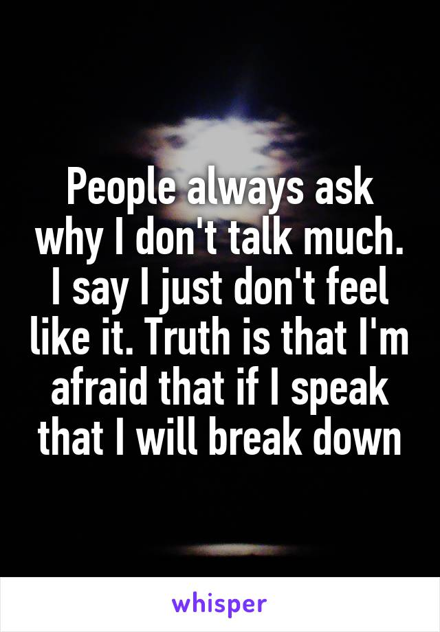 People always ask why I don't talk much. I say I just don't feel like it. Truth is that I'm afraid that if I speak that I will break down