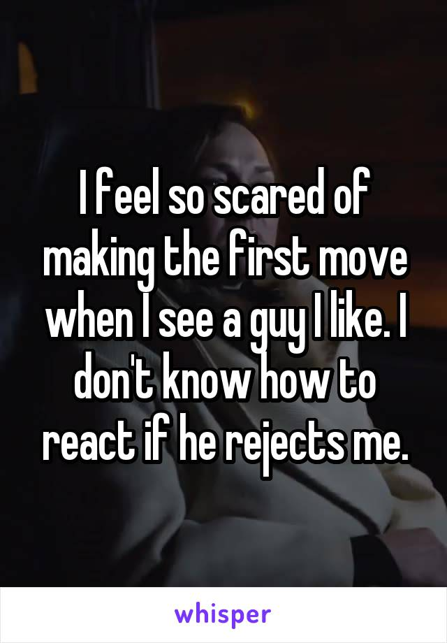 I feel so scared of making the first move when I see a guy I like. I don't know how to react if he rejects me.