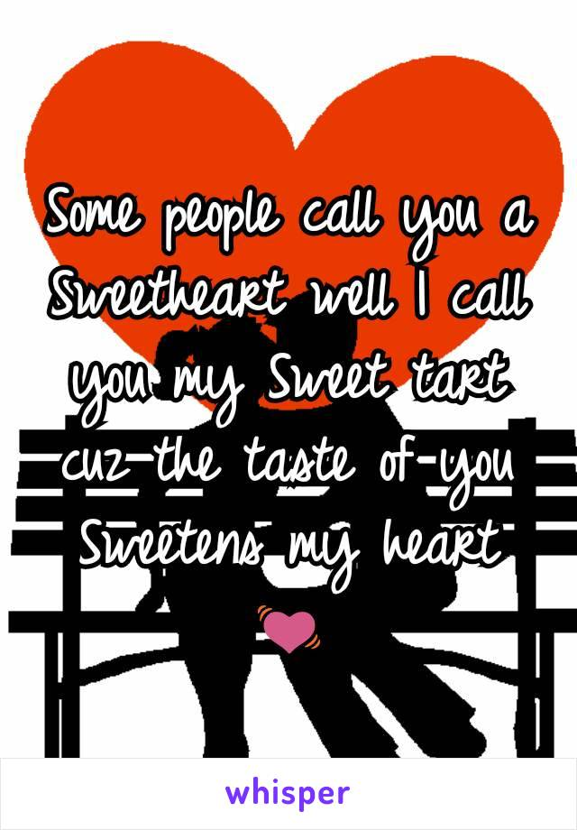 Some people call you a Sweetheart well I call you my Sweet tart cuz the taste of you Sweetens my heart 💓