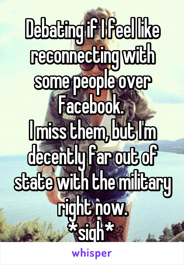 Debating if I feel like reconnecting with some people over Facebook.  I miss them, but I'm decently far out of state with the military right now. *sigh*
