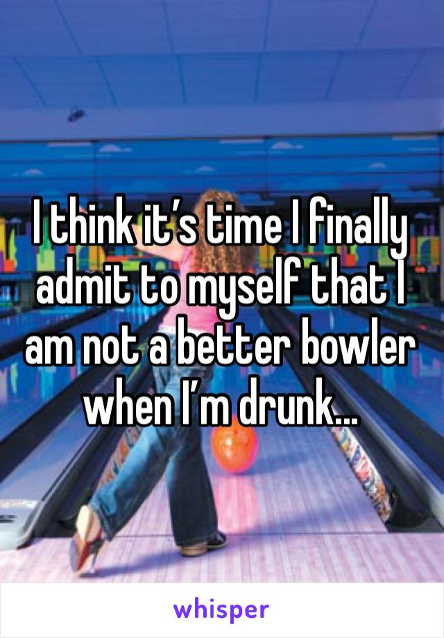 I think it's time I finally admit to myself that I am not a better bowler when I'm drunk...