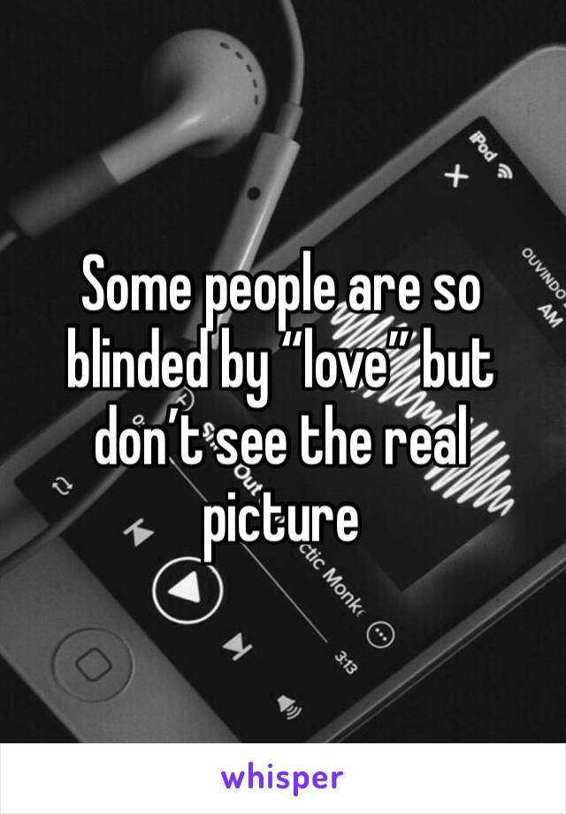"""Some people are so blinded by """"love"""" but don't see the real picture"""