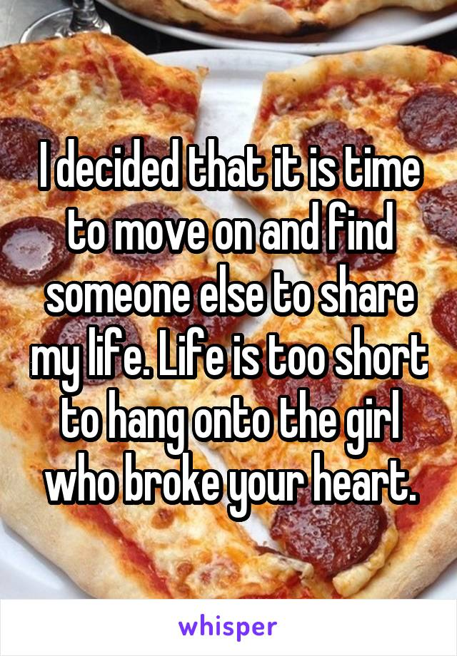 I decided that it is time to move on and find someone else to share my life. Life is too short to hang onto the girl who broke your heart.
