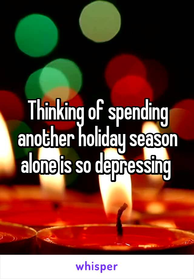 Thinking of spending another holiday season alone is so depressing