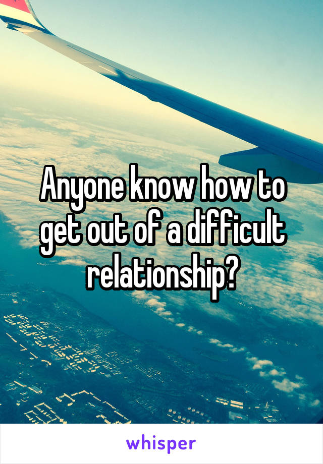 Anyone know how to get out of a difficult relationship?