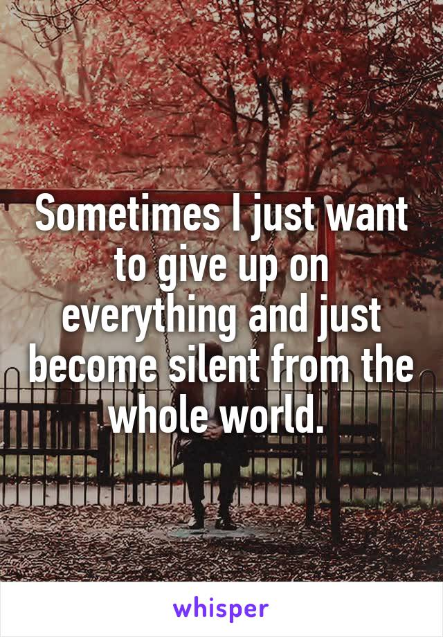 Sometimes I just want to give up on everything and just become silent from the whole world.