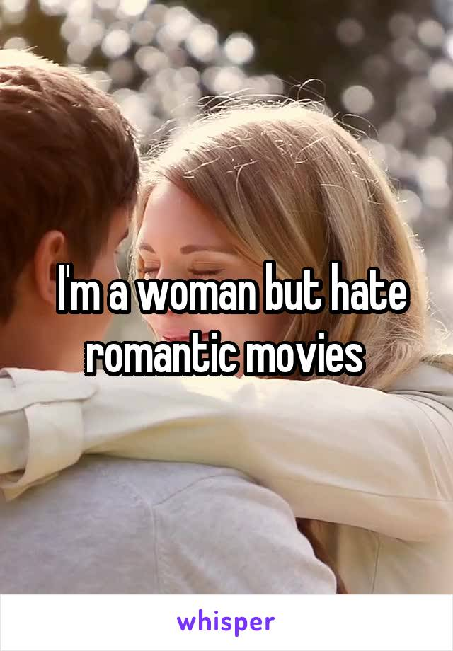 I'm a woman but hate romantic movies