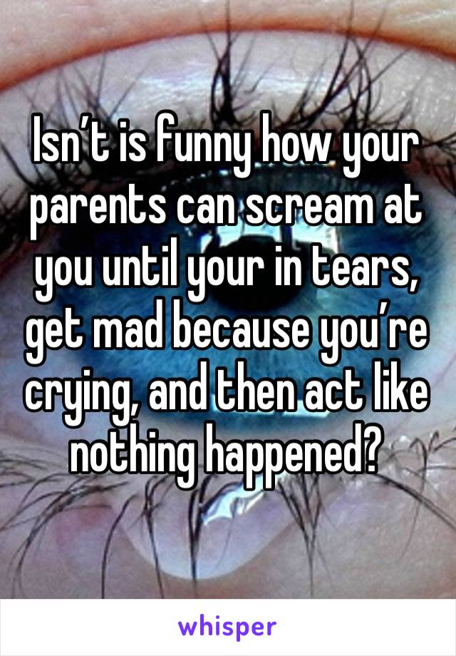Isn't is funny how your parents can scream at you until your in tears, get mad because you're crying, and then act like nothing happened?