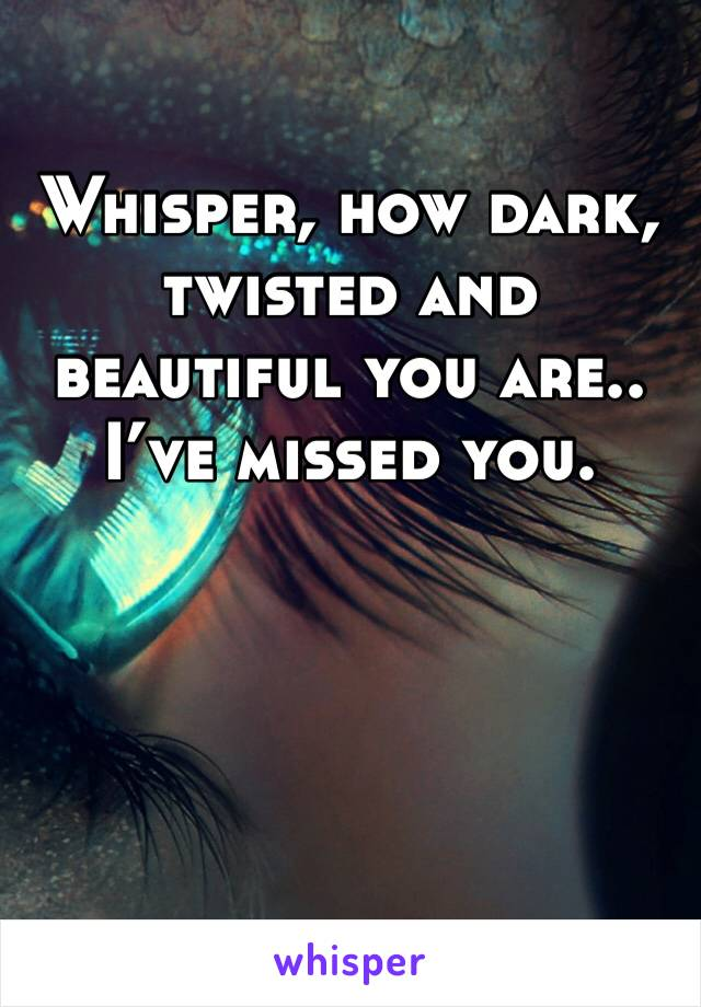 Whisper, how dark, twisted and beautiful you are.. I've missed you.