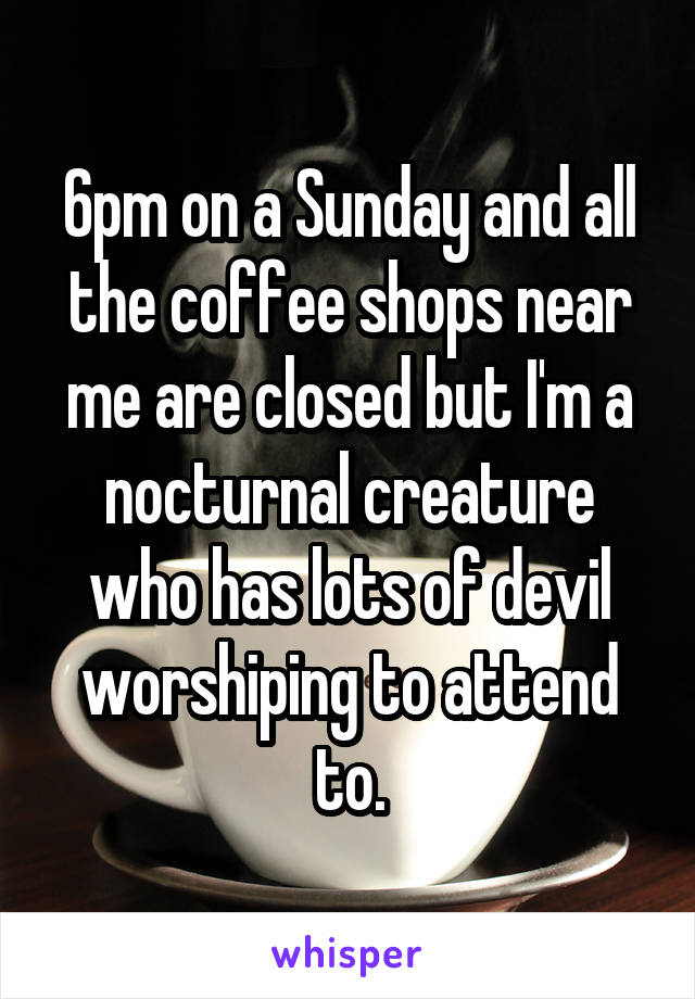 6pm on a Sunday and all the coffee shops near me are closed but I'm a nocturnal creature who has lots of devil worshiping to attend to.