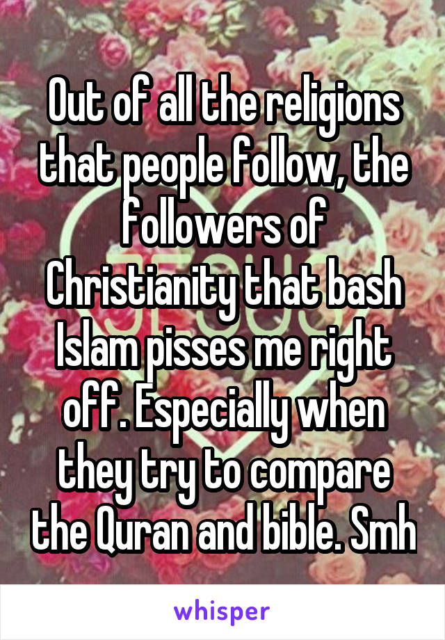 Out of all the religions that people follow, the followers of Christianity that bash Islam pisses me right off. Especially when they try to compare the Quran and bible. Smh