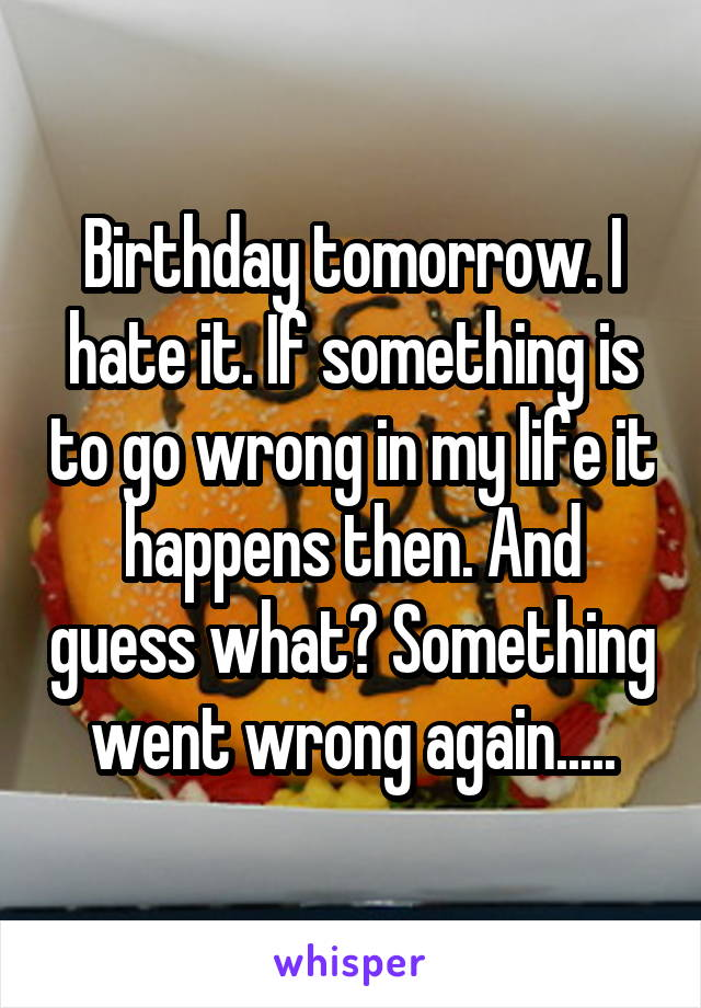 Birthday tomorrow. I hate it. If something is to go wrong in my life it happens then. And guess what? Something went wrong again.....