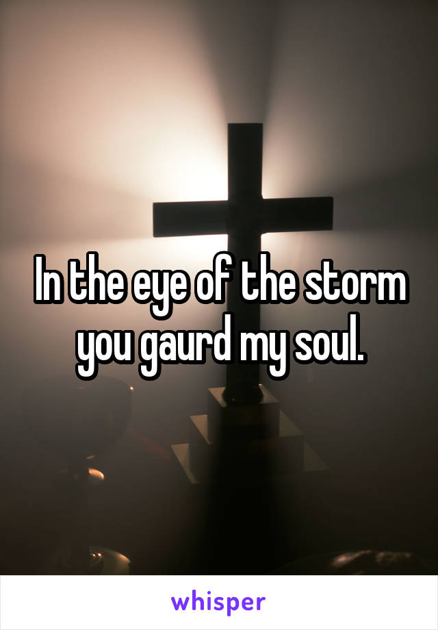 In the eye of the storm you gaurd my soul.