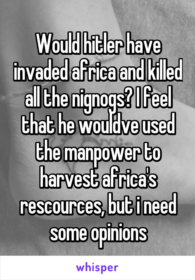 Would hitler have invaded africa and killed all the nignogs? I feel that he wouldve used the manpower to harvest africa's rescources, but i need some opinions