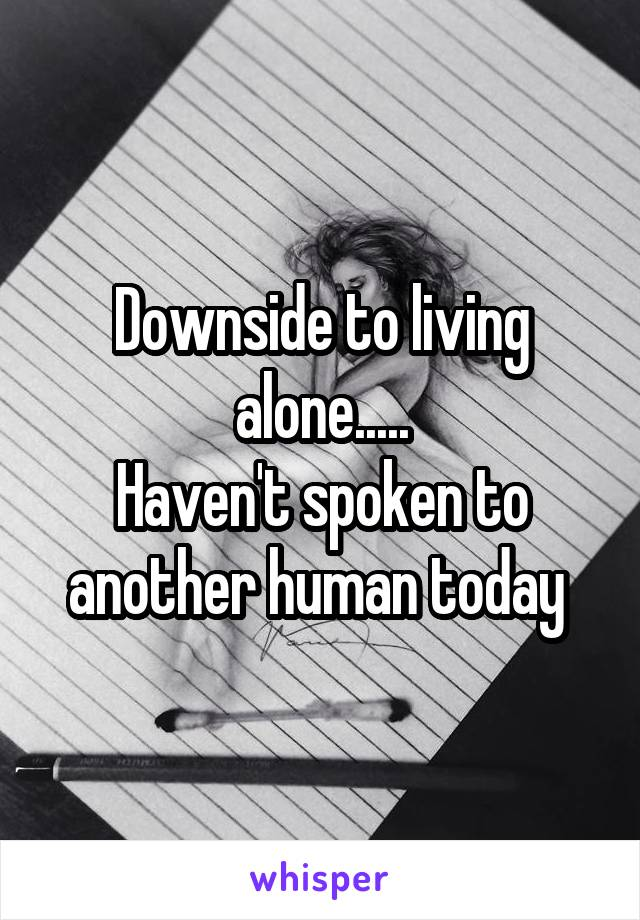 Downside to living alone..... Haven't spoken to another human today