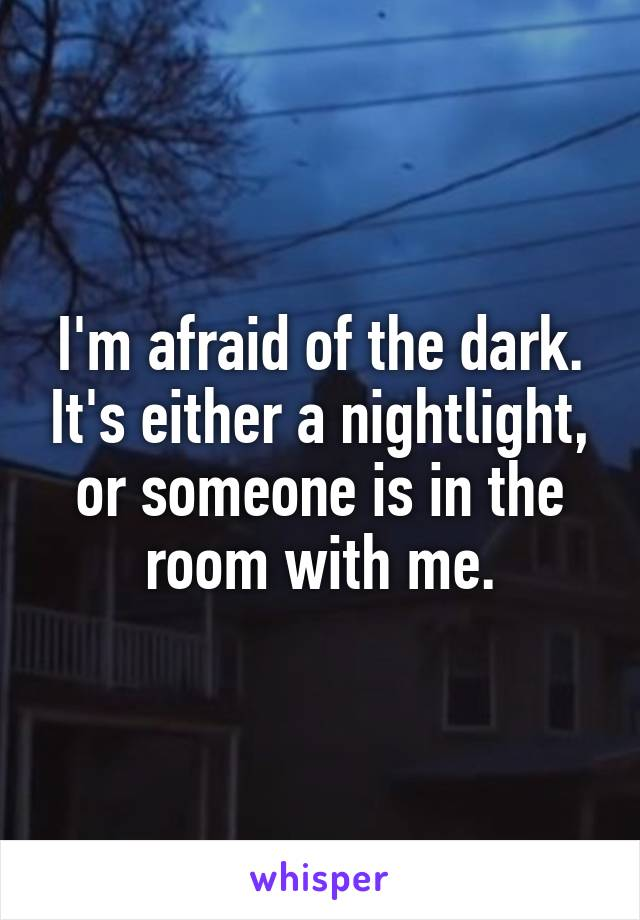 I'm afraid of the dark. It's either a nightlight, or someone is in the room with me.