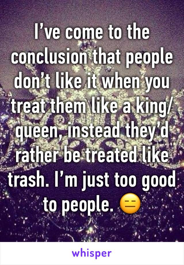I've come to the conclusion that people don't like it when you treat them like a king/queen, instead they'd rather be treated like trash. I'm just too good  to people. 😑