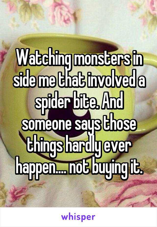 Watching monsters in side me that involved a spider bite. And someone says those things hardly ever happen.... not buying it.