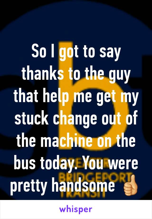 So I got to say thanks to the guy that help me get my stuck change out of the machine on the bus today. You were pretty handsome 👍