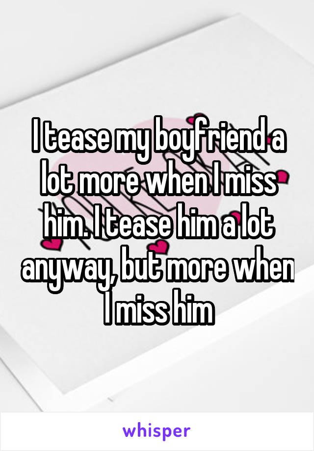 I tease my boyfriend a lot more when I miss him. I tease him a lot anyway, but more when I miss him