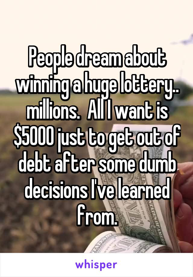 People dream about winning a huge lottery.. millions.  All I want is $5000 just to get out of debt after some dumb decisions I've learned from.