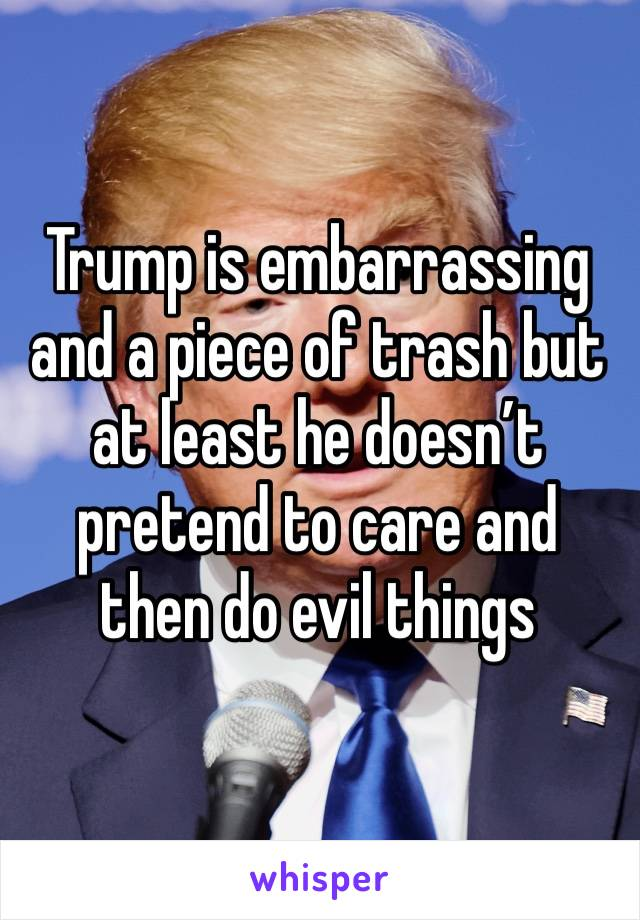 Trump is embarrassing and a piece of trash but at least he doesn't pretend to care and then do evil things