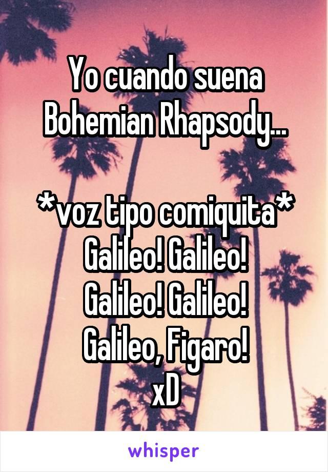 Yo cuando suena Bohemian Rhapsody...  *voz tipo comiquita* Galileo! Galileo! Galileo! Galileo! Galileo, Figaro! xD
