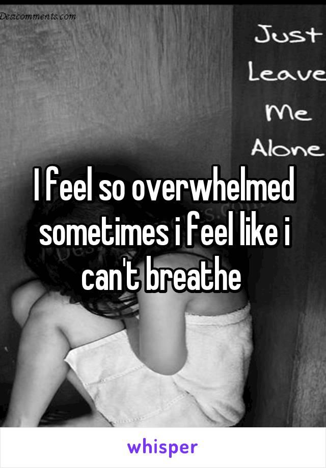 I feel so overwhelmed sometimes i feel like i can't breathe