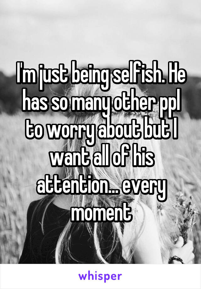I'm just being selfish. He has so many other ppl to worry about but I want all of his attention... every moment