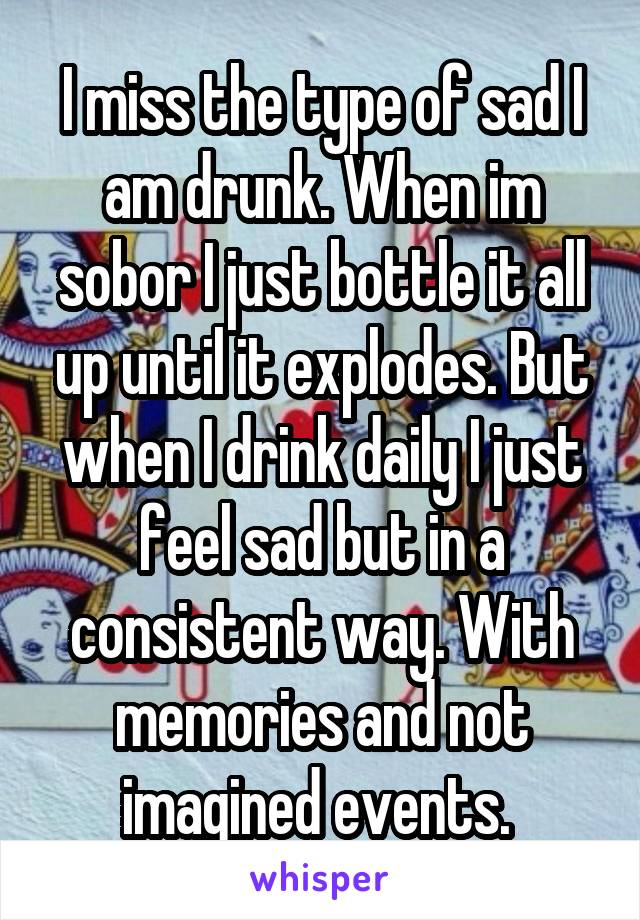 I miss the type of sad I am drunk. When im sobor I just bottle it all up until it explodes. But when I drink daily I just feel sad but in a consistent way. With memories and not imagined events.