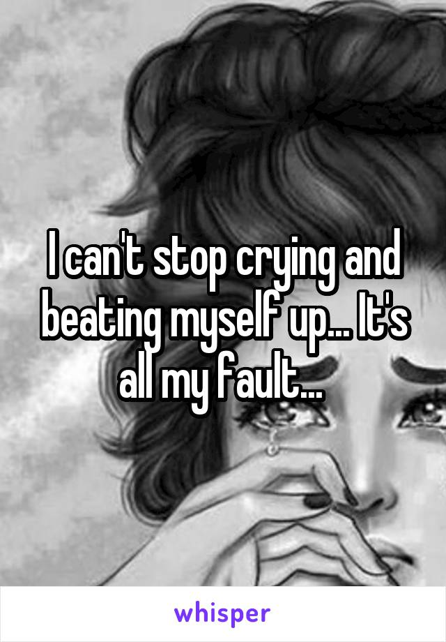 I can't stop crying and beating myself up... It's all my fault...