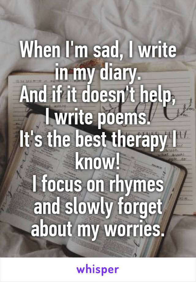 When I'm sad, I write in my diary. And if it doesn't help, I write poems. It's the best therapy I know! I focus on rhymes and slowly forget about my worries.