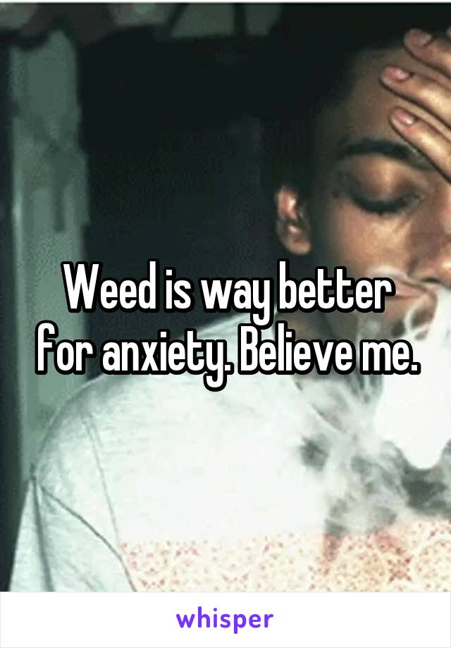 Weed is way better for anxiety. Believe me.