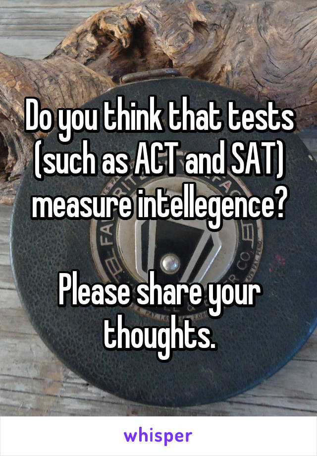 Do you think that tests (such as ACT and SAT) measure intellegence?  Please share your thoughts.