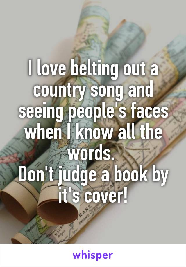 I love belting out a country song and seeing people's faces when I know all the words.  Don't judge a book by it's cover!