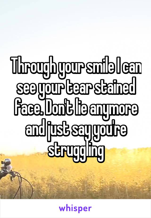 Through your smile I can see your tear stained face. Don't lie anymore and just say you're struggling